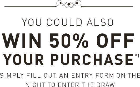 Go into the draw tonight to win 50% off your purchase*1 Simply fill out an entry form
