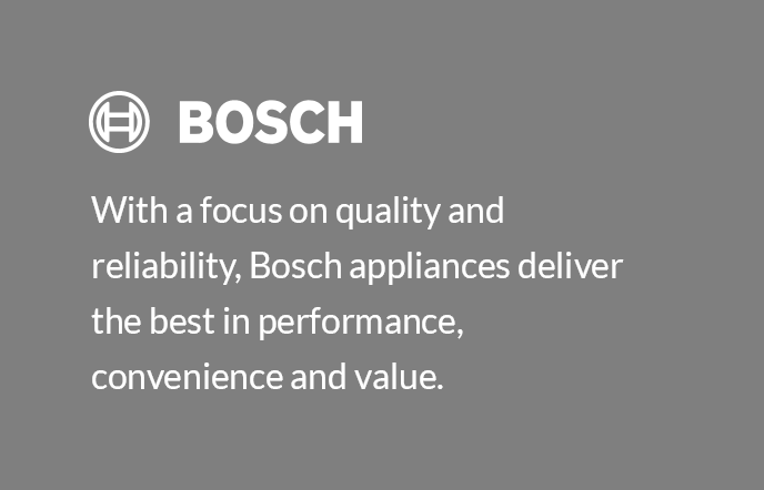 With a focus on quality and reliability, Bosch appliances deliver the best in performance, convenience and value.