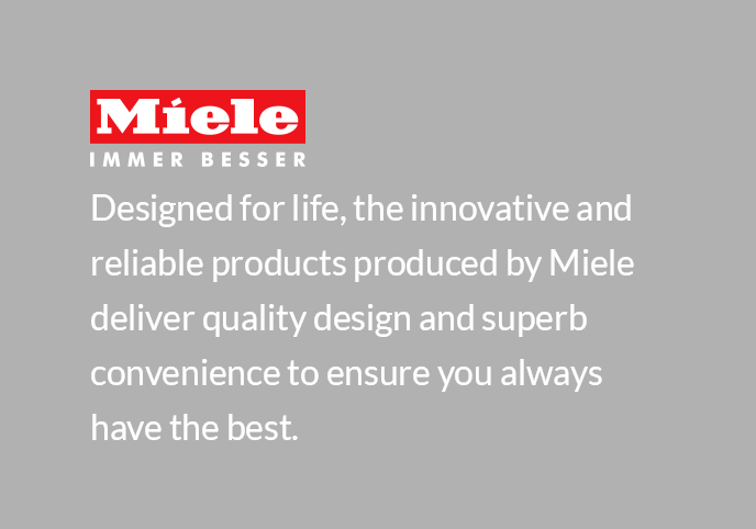 Designed for life, the innovative and reliable products produced by Miele deliver quality design and superb convenience to ensure you always have the best.