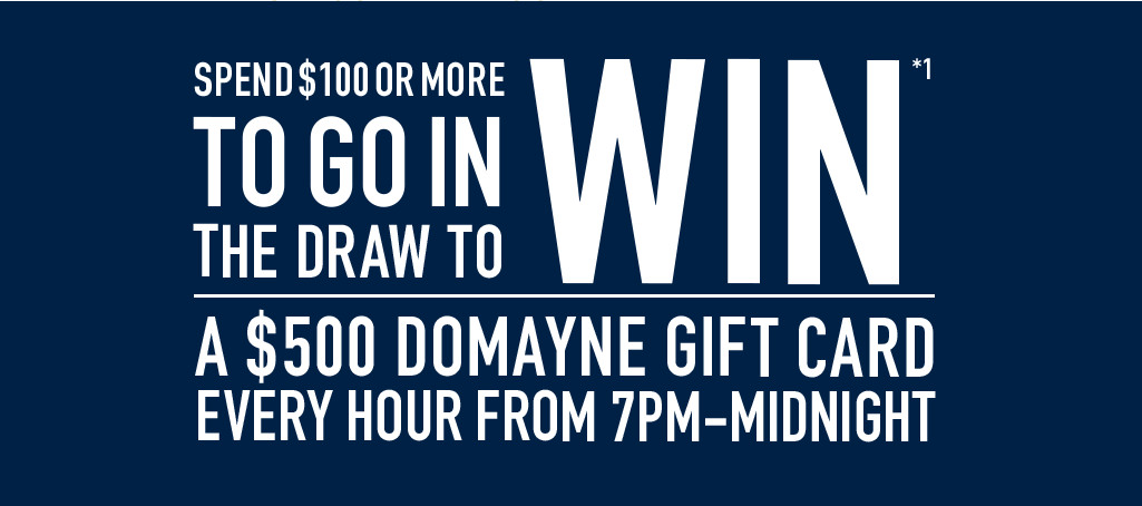 Spend $100 or more to go in the draw to win a $500 Domayne gift card every hour from 7pm-Midnight
